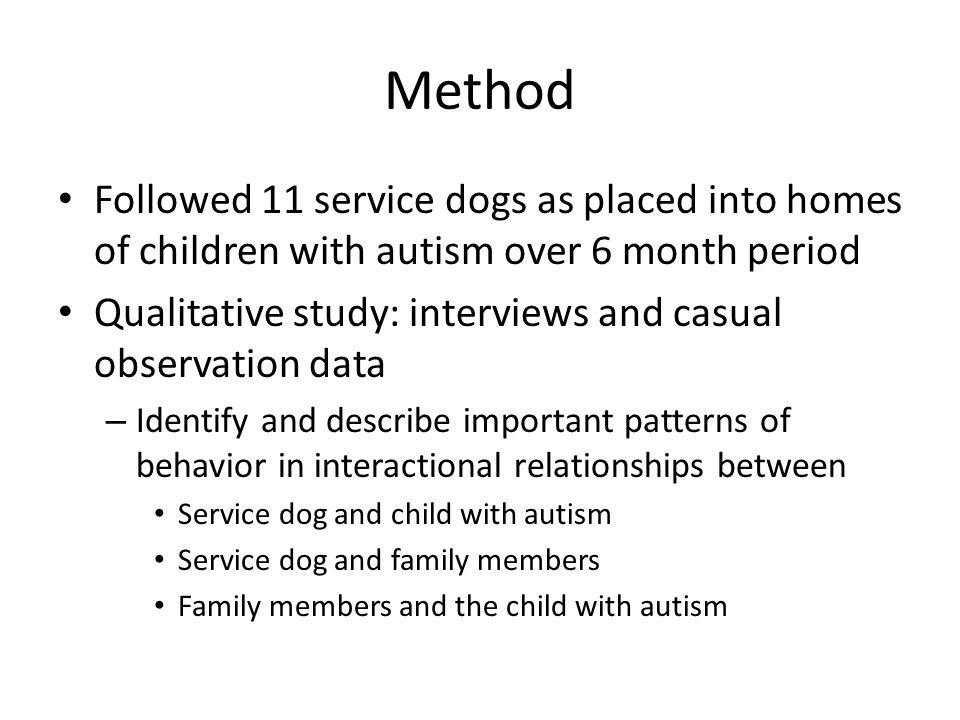 Method Followed 11 service dogs as placed into homes of children with autism over 6 month period Qualitative study: interviews and casual observation data – Identify and describe important patterns of behavior in interactional relationships between Service dog and child with autism Service dog and family members Family members and the child with autism