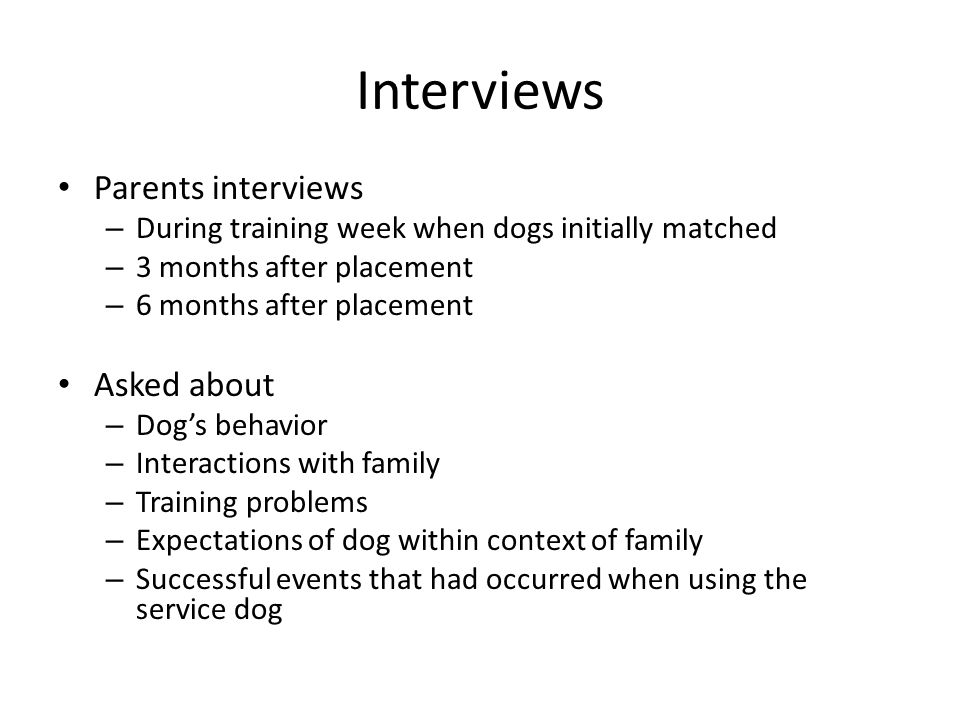 Interviews Parents interviews – During training week when dogs initially matched – 3 months after placement – 6 months after placement Asked about – Dog's behavior – Interactions with family – Training problems – Expectations of dog within context of family – Successful events that had occurred when using the service dog