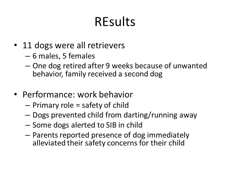 REsults 11 dogs were all retrievers – 6 males, 5 females – One dog retired after 9 weeks because of unwanted behavior, family received a second dog Performance: work behavior – Primary role = safety of child – Dogs prevented child from darting/running away – Some dogs alerted to SIB in child – Parents reported presence of dog immediately alleviated their safety concerns for their child