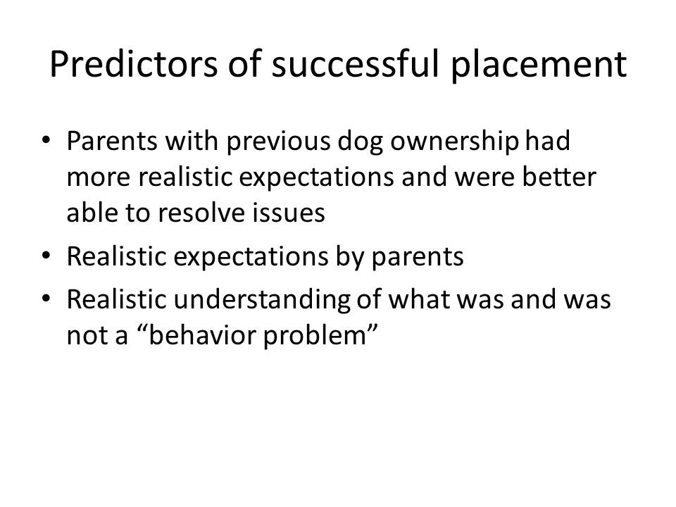 Predictors of successful placement Parents with previous dog ownership had more realistic expectations and were better able to resolve issues Realistic expectations by parents Realistic understanding of what was and was not a behavior problem