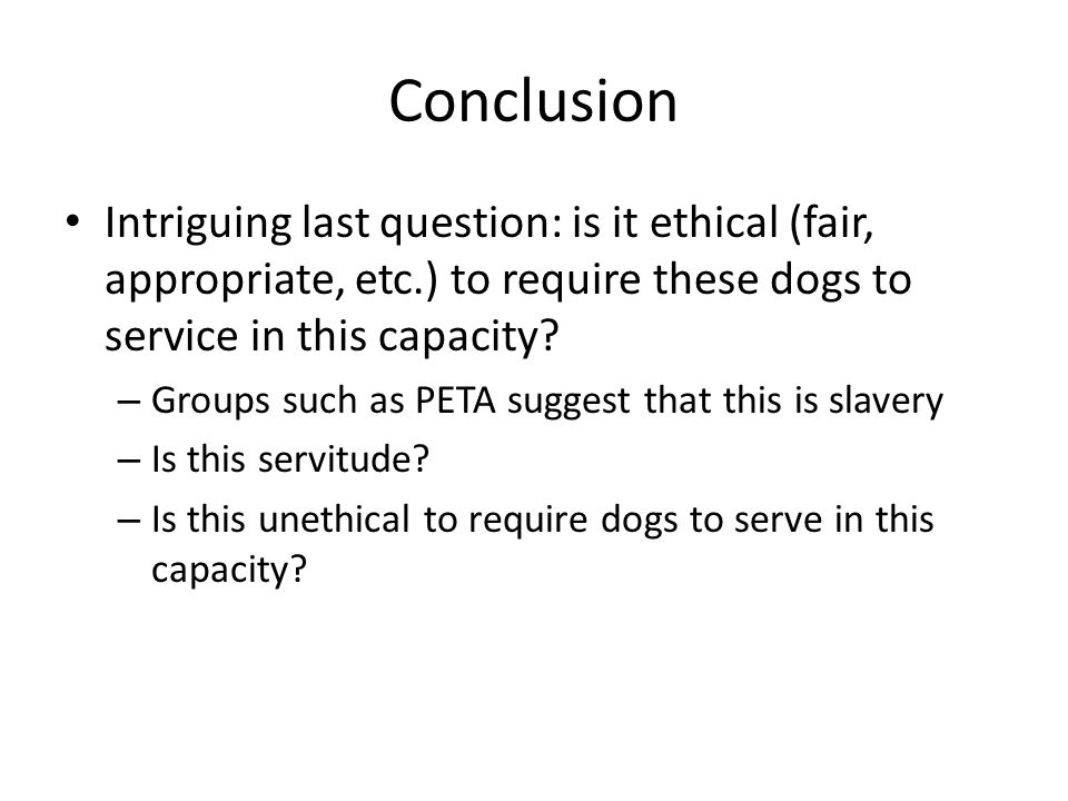 Conclusion Intriguing last question: is it ethical (fair, appropriate, etc.) to require these dogs to service in this capacity? – Groups such as PETA