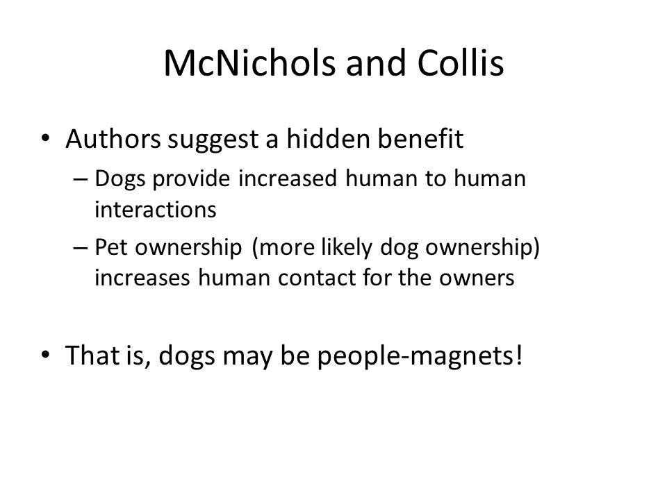 McNichols and Collis Authors suggest a hidden benefit – Dogs provide increased human to human interactions – Pet ownership (more likely dog ownership)