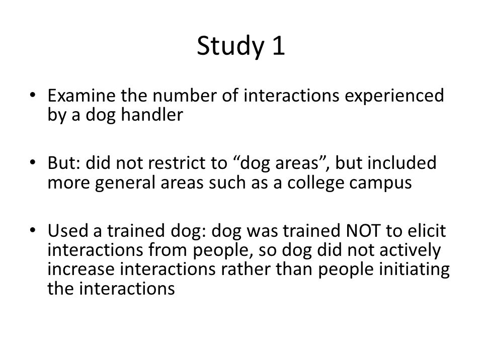Study 1 Examine the number of interactions experienced by a dog handler But: did not restrict to dog areas , but included more general areas such as a college campus Used a trained dog: dog was trained NOT to elicit interactions from people, so dog did not actively increase interactions rather than people initiating the interactions