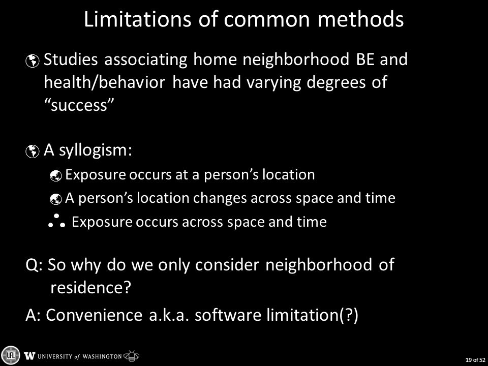 Limitations of common methods  Studies associating home neighborhood BE and health/behavior have had varying degrees of success  A syllogism:  Exposure occurs at a person's location  A person's location changes across space and time Exposure occurs across space and time Q: So why do we only consider neighborhood of residence.