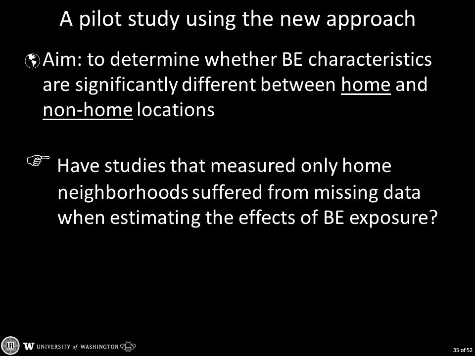 A pilot study using the new approach  Aim: to determine whether BE characteristics are significantly different between home and non-home locations  Have studies that measured only home neighborhoods suffered from missing data when estimating the effects of BE exposure.