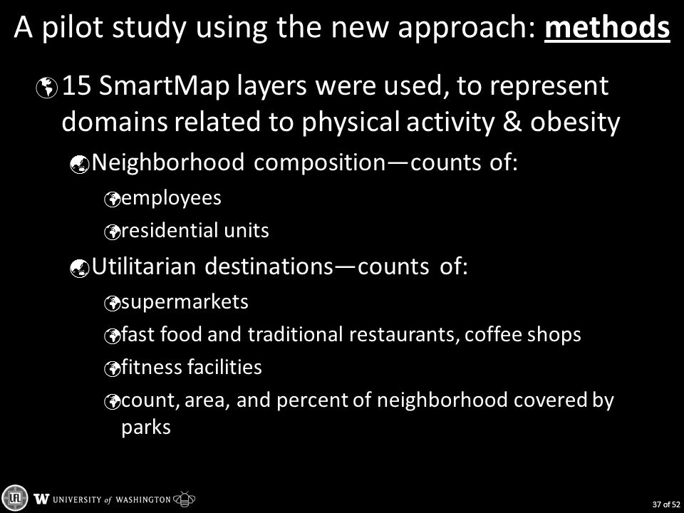 A pilot study using the new approach: methods  15 SmartMap layers were used, to represent domains related to physical activity & obesity  Neighborhood composition—counts of: employees residential units  Utilitarian destinations—counts of: supermarkets fast food and traditional restaurants, coffee shops fitness facilities count, area, and percent of neighborhood covered by parks 37 of 52