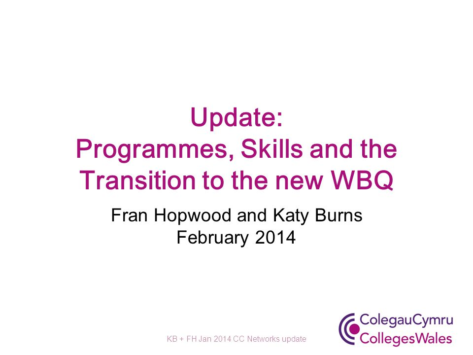 Update: Programmes, Skills and the Transition to the new WBQ Fran Hopwood and Katy Burns February 2014 KB + FH Jan 2014 CC Networks update
