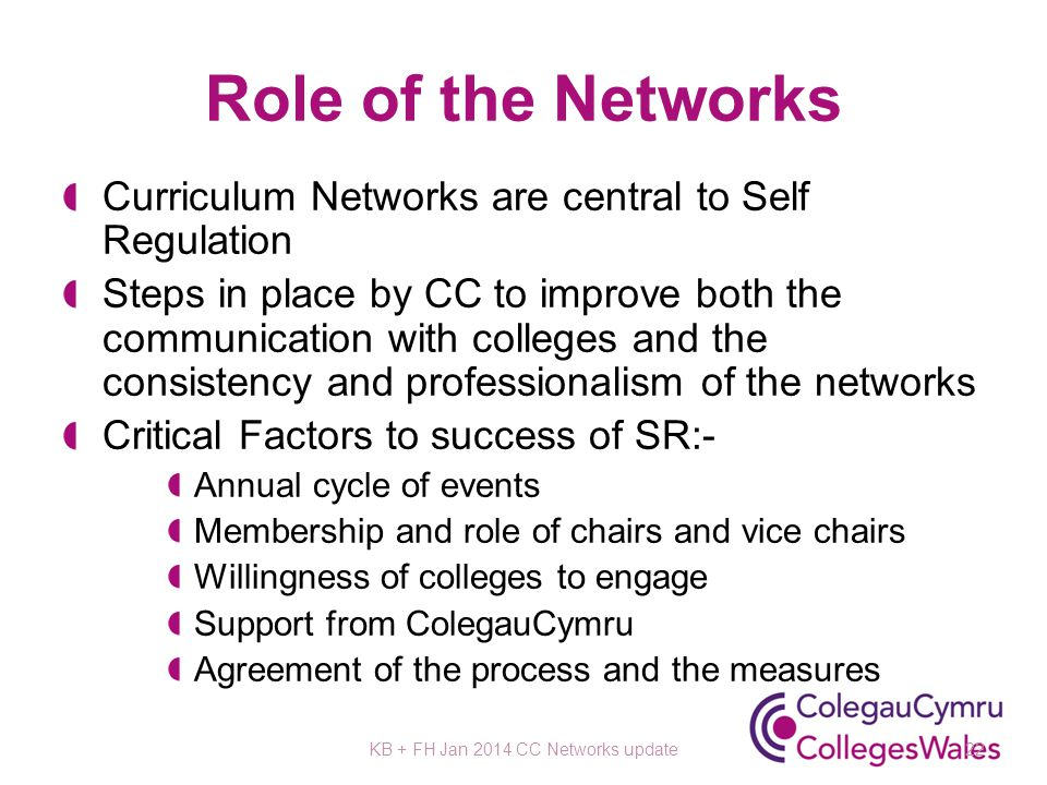 Role of the Networks Curriculum Networks are central to Self Regulation Steps in place by CC to improve both the communication with colleges and the consistency and professionalism of the networks Critical Factors to success of SR:- Annual cycle of events Membership and role of chairs and vice chairs Willingness of colleges to engage Support from ColegauCymru Agreement of the process and the measures KB + FH Jan 2014 CC Networks update22