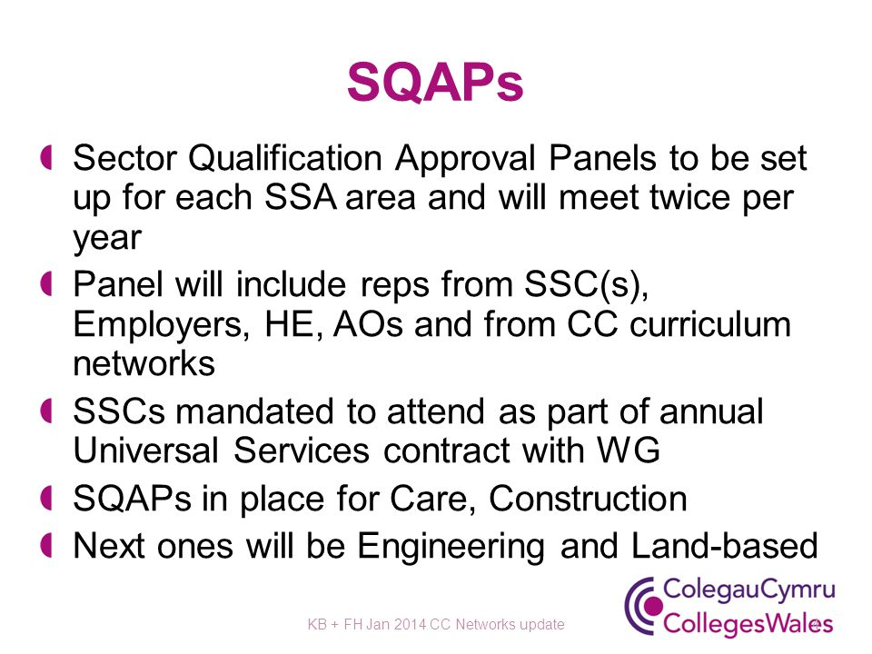 SQAPs Sector Qualification Approval Panels to be set up for each SSA area and will meet twice per year Panel will include reps from SSC(s), Employers, HE, AOs and from CC curriculum networks SSCs mandated to attend as part of annual Universal Services contract with WG SQAPs in place for Care, Construction Next ones will be Engineering and Land-based KB + FH Jan 2014 CC Networks update4