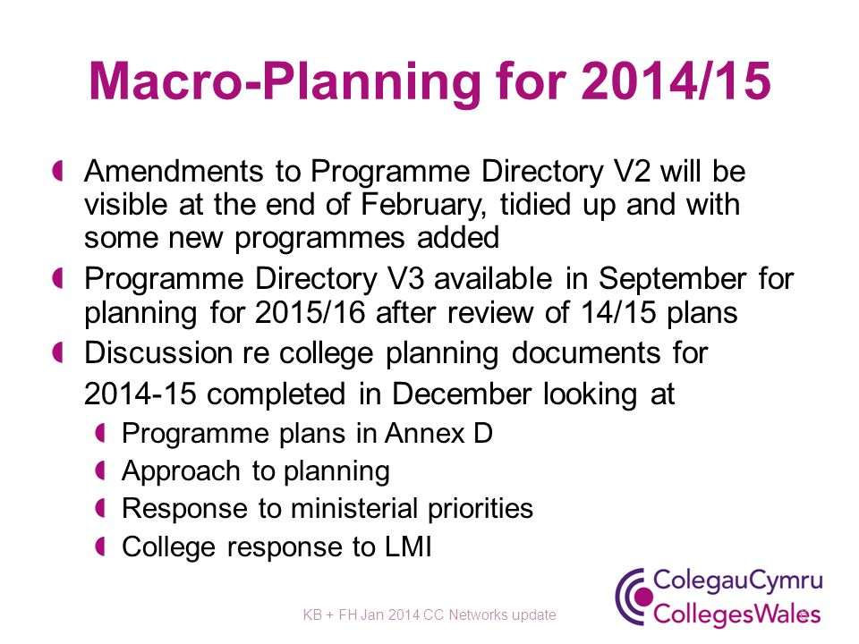 Macro-Planning for 2014/15 Amendments to Programme Directory V2 will be visible at the end of February, tidied up and with some new programmes added Programme Directory V3 available in September for planning for 2015/16 after review of 14/15 plans Discussion re college planning documents for 2014-15 completed in December looking at Programme plans in Annex D Approach to planning Response to ministerial priorities College response to LMI KB + FH Jan 2014 CC Networks update6