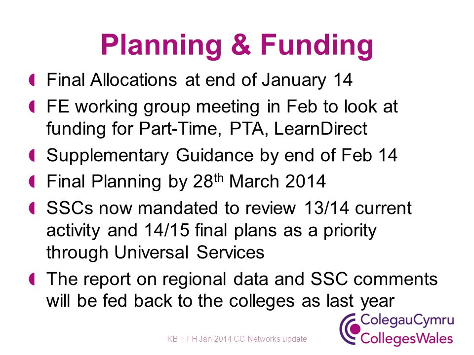 Planning & Funding Final Allocations at end of January 14 FE working group meeting in Feb to look at funding for Part-Time, PTA, LearnDirect Supplementary Guidance by end of Feb 14 Final Planning by 28 th March 2014 SSCs now mandated to review 13/14 current activity and 14/15 final plans as a priority through Universal Services The report on regional data and SSC comments will be fed back to the colleges as last year KB + FH Jan 2014 CC Networks update7
