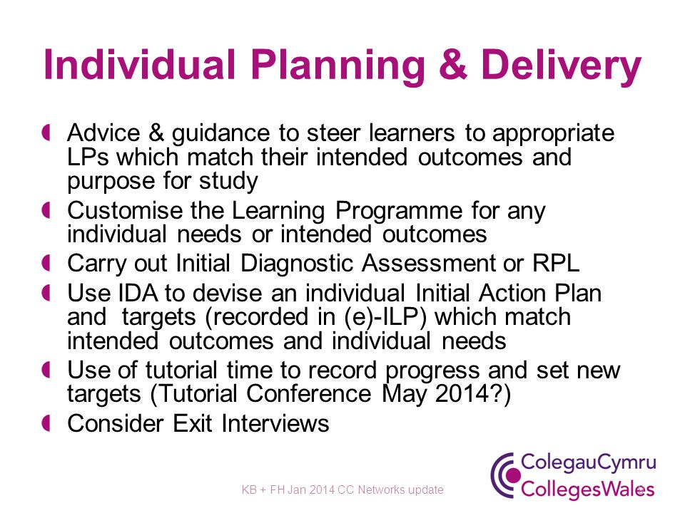 Individual Planning & Delivery Advice & guidance to steer learners to appropriate LPs which match their intended outcomes and purpose for study Customise the Learning Programme for any individual needs or intended outcomes Carry out Initial Diagnostic Assessment or RPL Use IDA to devise an individual Initial Action Plan and targets (recorded in (e)-ILP) which match intended outcomes and individual needs Use of tutorial time to record progress and set new targets (Tutorial Conference May 2014 ) Consider Exit Interviews KB + FH Jan 2014 CC Networks update9