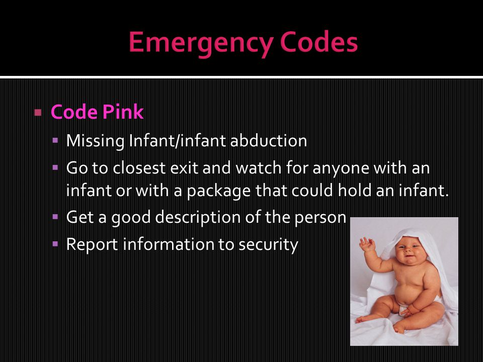  Code Pink  Missing Infant/infant abduction  Go to closest exit and watch for anyone with an infant or with a package that could hold an infant.