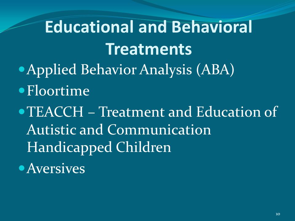 10 Educational and Behavioral Treatments Applied Behavior Analysis (ABA) Floortime TEACCH – Treatment and Education of Autistic and Communication Handicapped Children Aversives