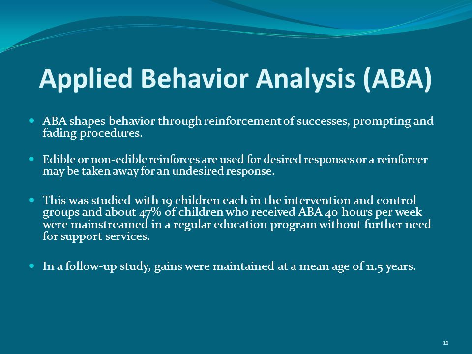Applied Behavior Analysis (ABA) ABA shapes behavior through reinforcement of successes, prompting and fading procedures.