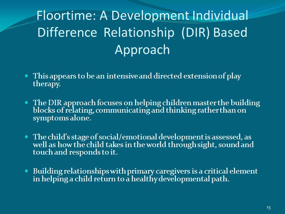 Floortime: A Development Individual Difference Relationship (DIR) Based Approach This appears to be an intensive and directed extension of play therapy.