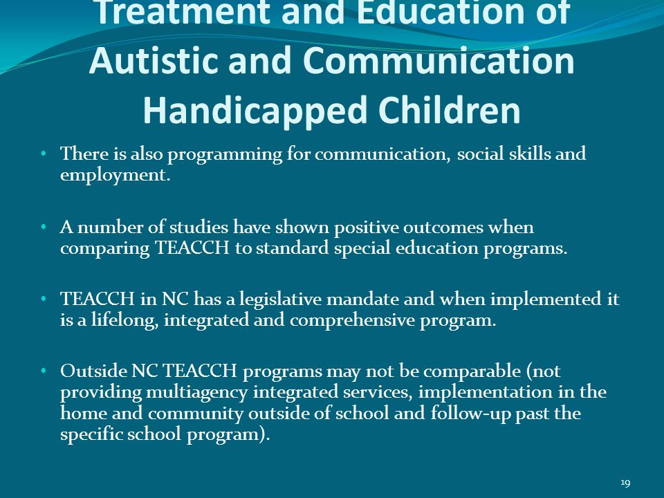 19 Treatment and Education of Autistic and Communication Handicapped Children There is also programming for communication, social skills and employment.