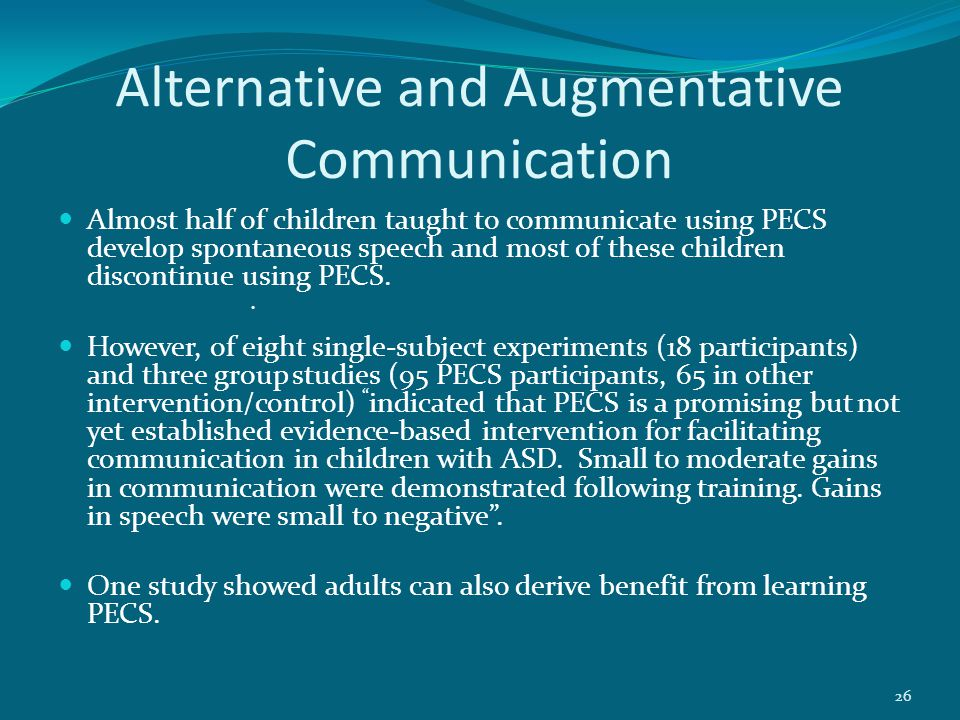 Alternative and Augmentative Communication Almost half of children taught to communicate using PECS develop spontaneous speech and most of these children discontinue using PECS.