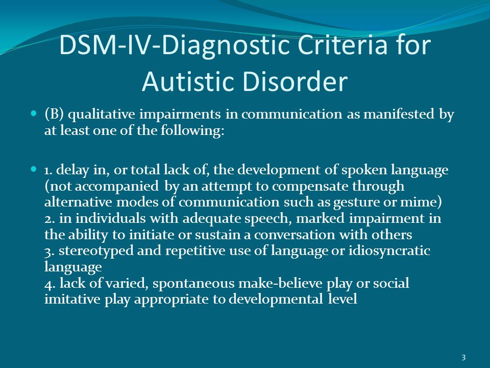 DSM-IV-Diagnostic Criteria for Autistic Disorder (B) qualitative impairments in communication as manifested by at least one of the following: 1.