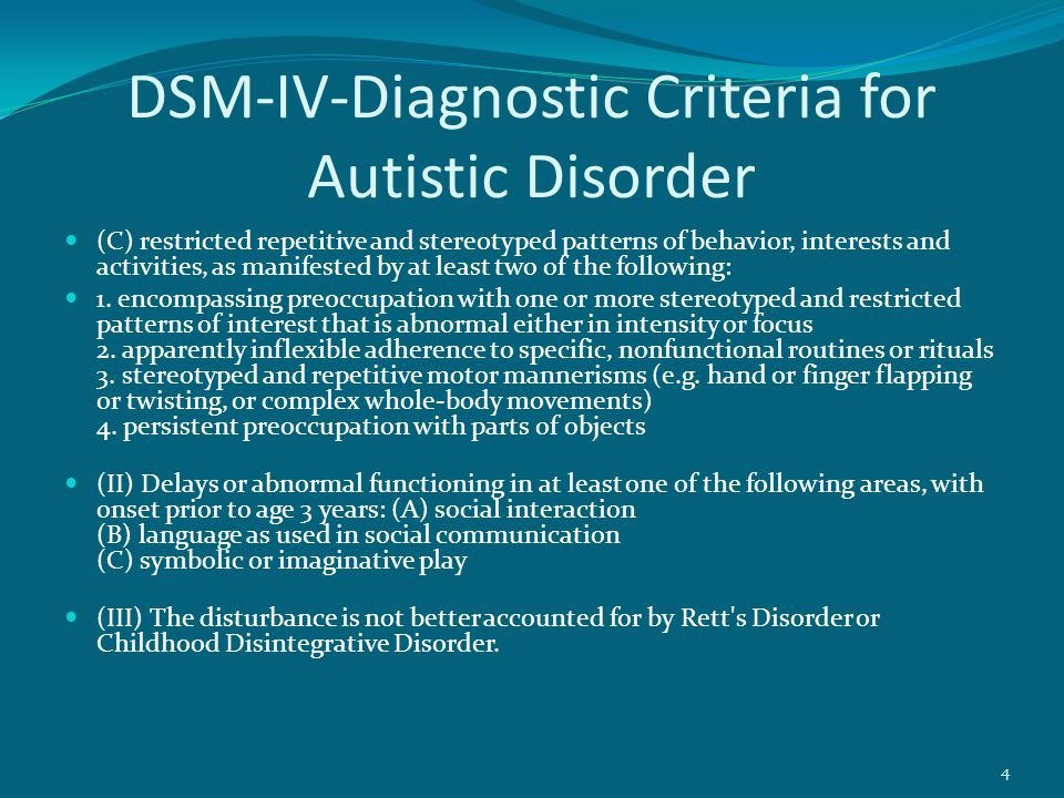 DSM-IV-Diagnostic Criteria for Autistic Disorder (C) restricted repetitive and stereotyped patterns of behavior, interests and activities, as manifested by at least two of the following: 1.