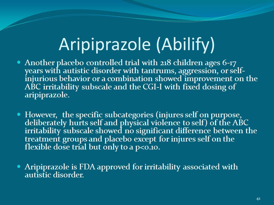 Aripiprazole (Abilify) Another placebo controlled trial with 218 children ages 6-17 years with autistic disorder with tantrums, aggression, or self- injurious behavior or a combination showed improvement on the ABC irritability subscale and the CGI-I with fixed dosing of aripiprazole.