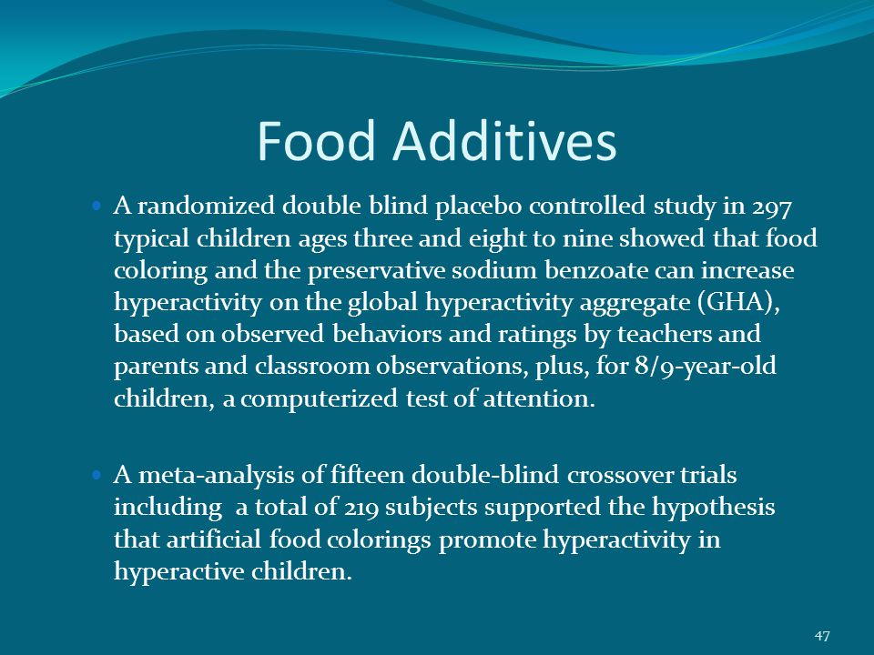 Food Additives A randomized double blind placebo controlled study in 297 typical children ages three and eight to nine showed that food coloring and the preservative sodium benzoate can increase hyperactivity on the global hyperactivity aggregate (GHA), based on observed behaviors and ratings by teachers and parents and classroom observations, plus, for 8/9-year-old children, a computerized test of attention.