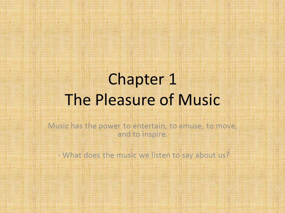 Chapter 1 The Pleasure of Music Music has the power to entertain, to amuse, to move, and to inspire. - What does the music we listen to say about us?