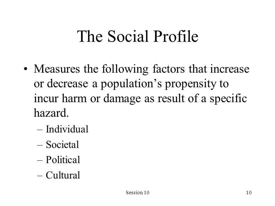 Session 1010 The Social Profile Measures the following factors that increase or decrease a population's propensity to incur harm or damage as result of a specific hazard.