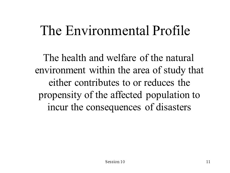 Session 1011 The Environmental Profile The health and welfare of the natural environment within the area of study that either contributes to or reduce