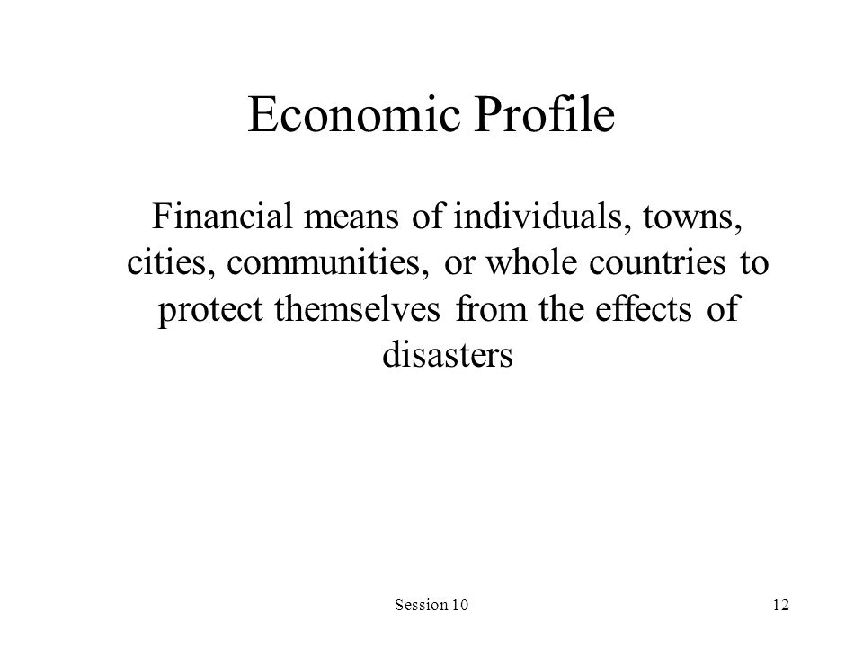 Session 1012 Economic Profile Financial means of individuals, towns, cities, communities, or whole countries to protect themselves from the effects of disasters