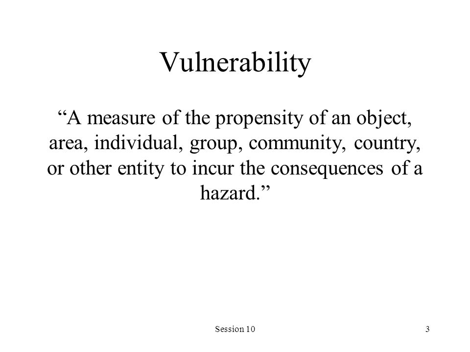"Session 103 Vulnerability ""A measure of the propensity of an object, area, individual, group, community, country, or other entity to incur the consequ"