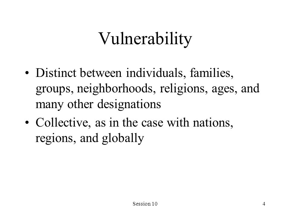 Session 104 Vulnerability Distinct between individuals, families, groups, neighborhoods, religions, ages, and many other designations Collective, as i