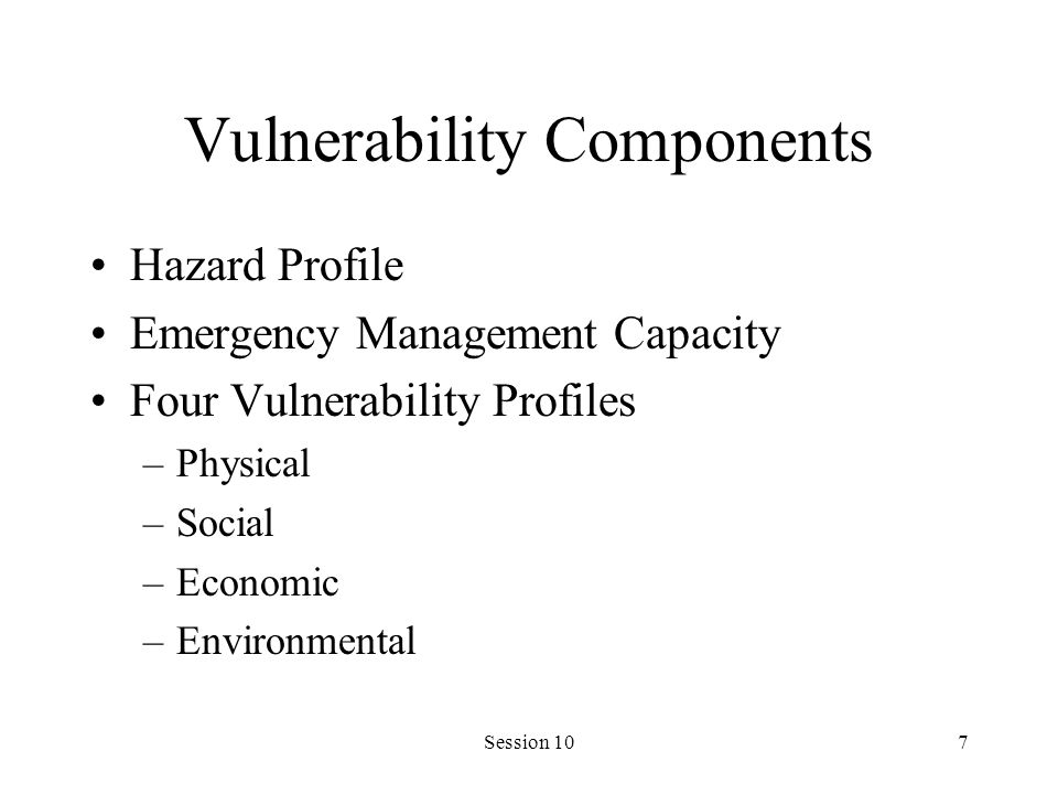 Session 107 Vulnerability Components Hazard Profile Emergency Management Capacity Four Vulnerability Profiles –Physical –Social –Economic –Environment