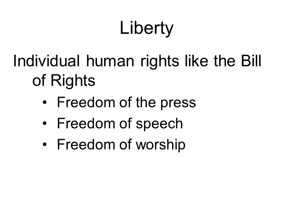 Liberty Individual human rights like the Bill of Rights Freedom of the press Freedom of speech Freedom of worship