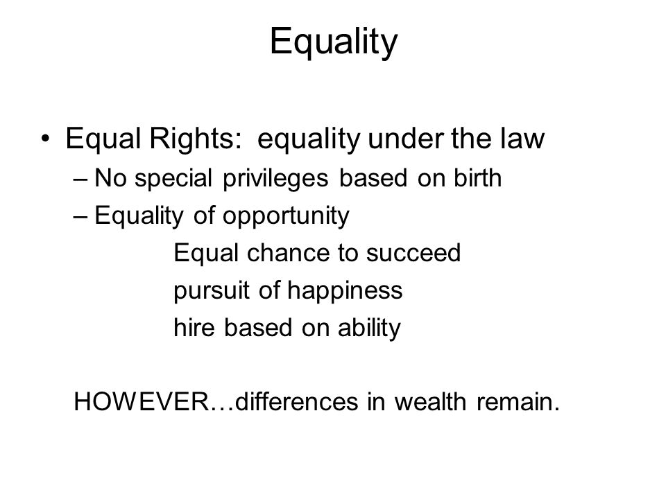 Equality Equal Rights: equality under the law –No special privileges based on birth –Equality of opportunity Equal chance to succeed pursuit of happiness hire based on ability HOWEVER…differences in wealth remain.
