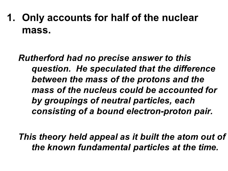 1.Only accounts for half of the nuclear mass. Rutherford had no precise answer to this question.
