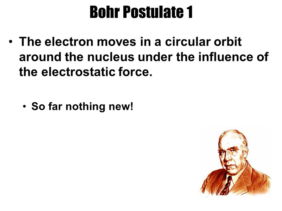 Bohr Postulate 1 The electron moves in a circular orbit around the nucleus under the influence of the electrostatic force.