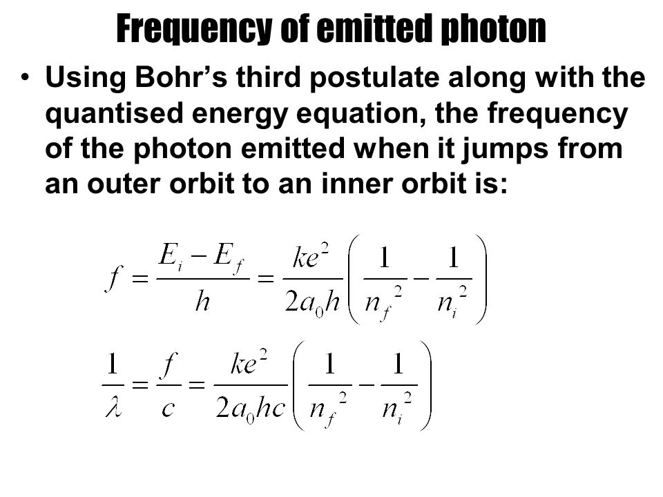 Frequency of emitted photon Using Bohr's third postulate along with the quantised energy equation, the frequency of the photon emitted when it jumps from an outer orbit to an inner orbit is: