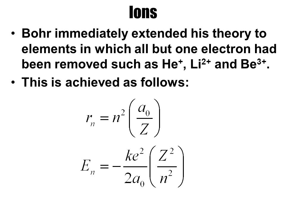 Ions Bohr immediately extended his theory to elements in which all but one electron had been removed such as He +, Li 2+ and Be 3+.