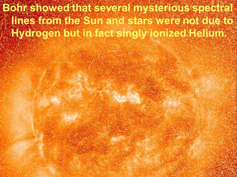 Bohr showed that several mysterious spectral lines from the Sun and stars were not due to Hydrogen but in fact singly ionized Helium.