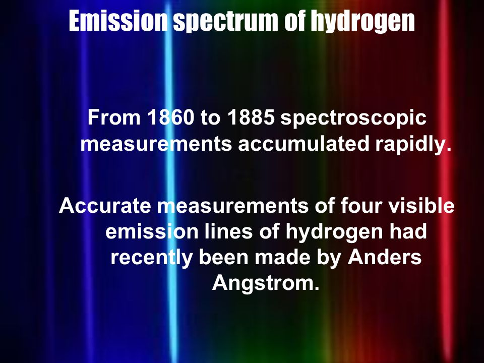 Emission spectrum of hydrogen From 1860 to 1885 spectroscopic measurements accumulated rapidly.