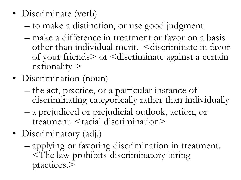 Discriminate (verb) –to make a distinction, or use good judgment –make a difference in treatment or favor on a basis other than individual merit.