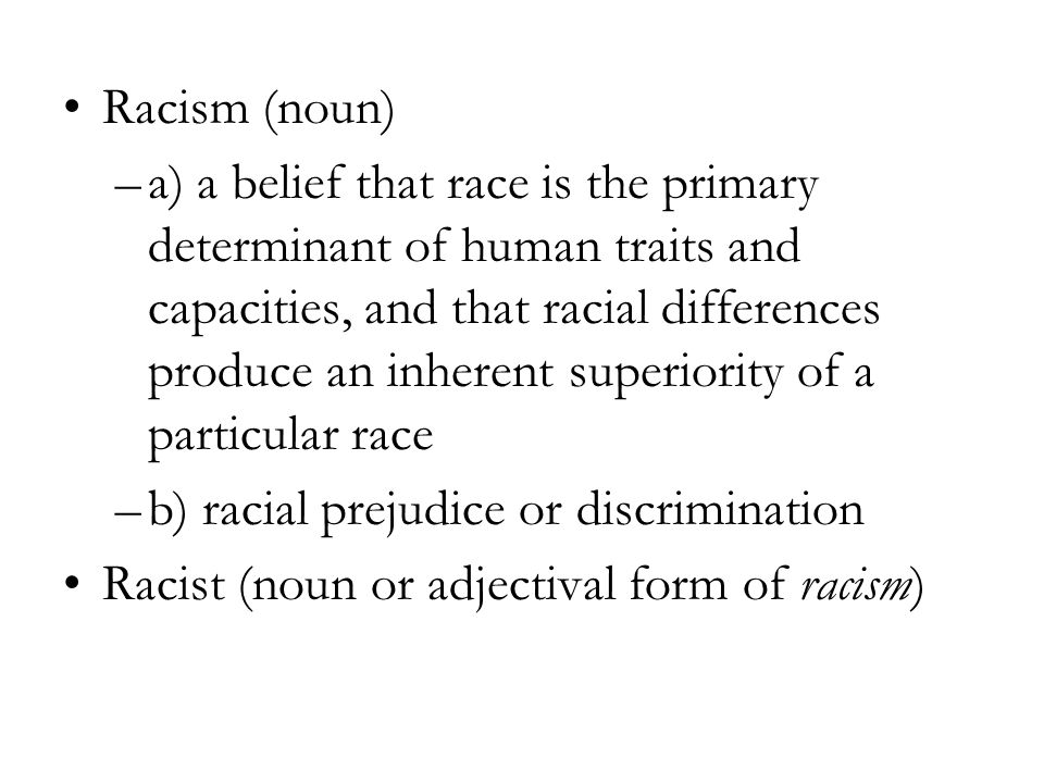 Racism (noun) –a) a belief that race is the primary determinant of human traits and capacities, and that racial differences produce an inherent superiority of a particular race –b) racial prejudice or discrimination Racist (noun or adjectival form of racism)