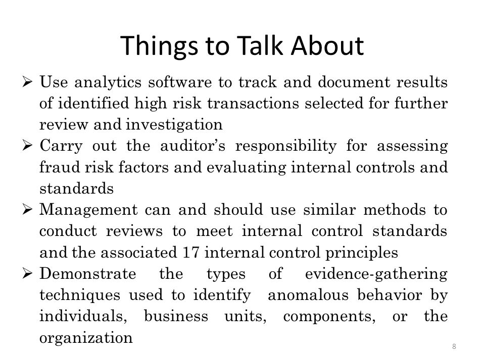 Framework for Aggressive Active Oversight Data analytics-driven, risk-based methodology to improve oversight  Identify institutions that may not use Federal funds properly  Techniques to surface questionable expenditures Life cycle approach to oversight  Mapping of end-to-end process to identify controls  100% review of key financial and program information  Focus attention to award and expenditure anomalies Complements traditional oversight approaches  Techniques to review process and transactions are similar  Transactions of questionable activities are targeted 7