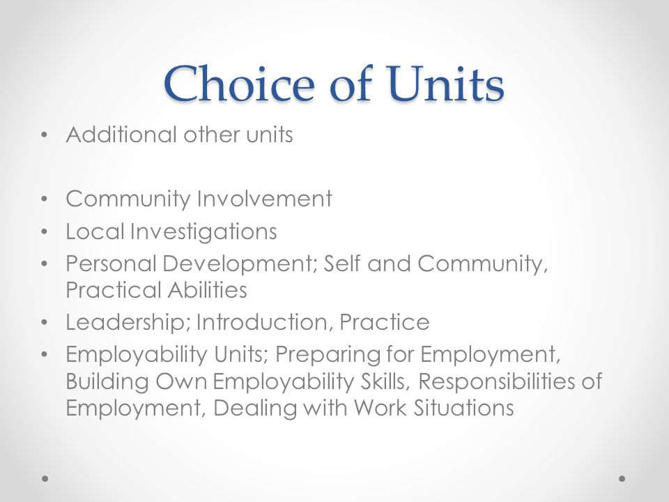 Choice of Units Additional other units Community Involvement Local Investigations Personal Development; Self and Community, Practical Abilities Leader