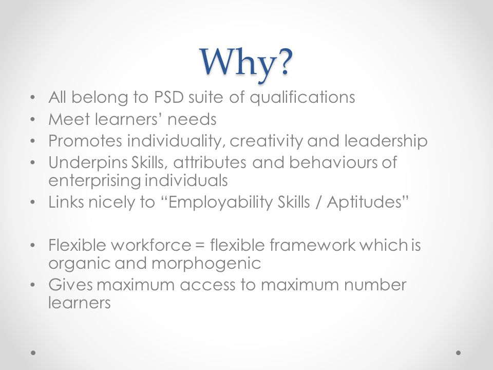 Why? All belong to PSD suite of qualifications Meet learners' needs Promotes individuality, creativity and leadership Underpins Skills, attributes and