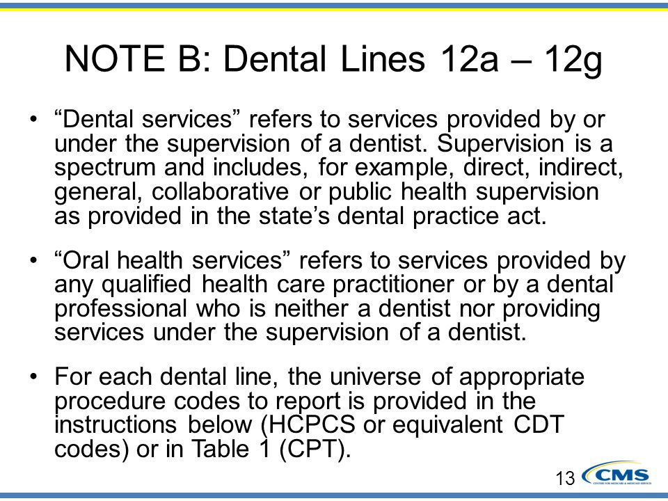 """NOTE B: Dental Lines 12a – 12g """"Dental services"""" refers to services provided by or under the supervision of a dentist. Supervision is a spectrum and i"""