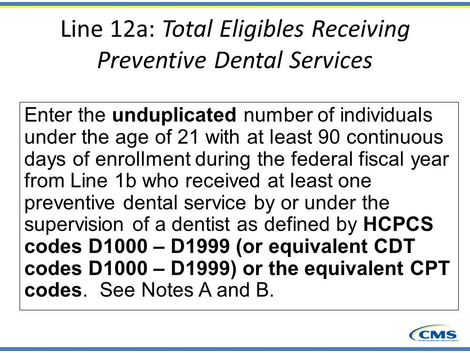 Line 12a: Total Eligibles Receiving Preventive Dental Services Enter the unduplicated number of individuals under the age of 21 with at least 90 conti