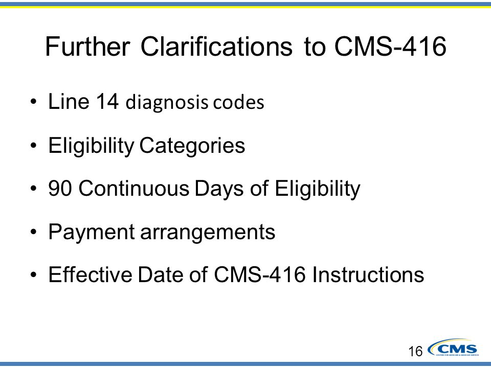 Further Clarifications to CMS-416 Line 14 diagnosis codes Eligibility Categories 90 Continuous Days of Eligibility Payment arrangements Effective Date