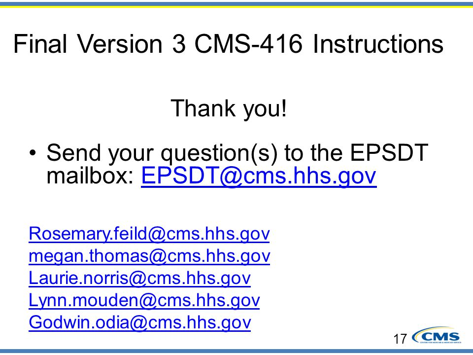 Final Version 3 CMS-416 Instructions Thank you! Send your question(s) to the EPSDT mailbox: EPSDT@cms.hhs.govEPSDT@cms.hhs.gov Rosemary.feild@cms.hhs.